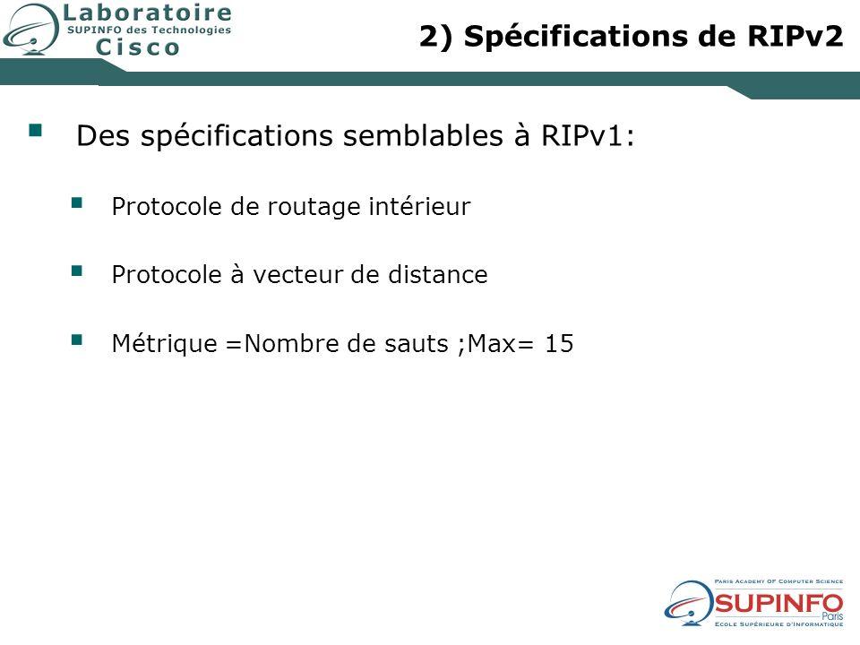 2) Spécifications de RIPv2 Des spécifications semblables à RIPv1: Protocole de routage intérieur Protocole à vecteur de distance Métrique =Nombre de sauts ;Max= 15