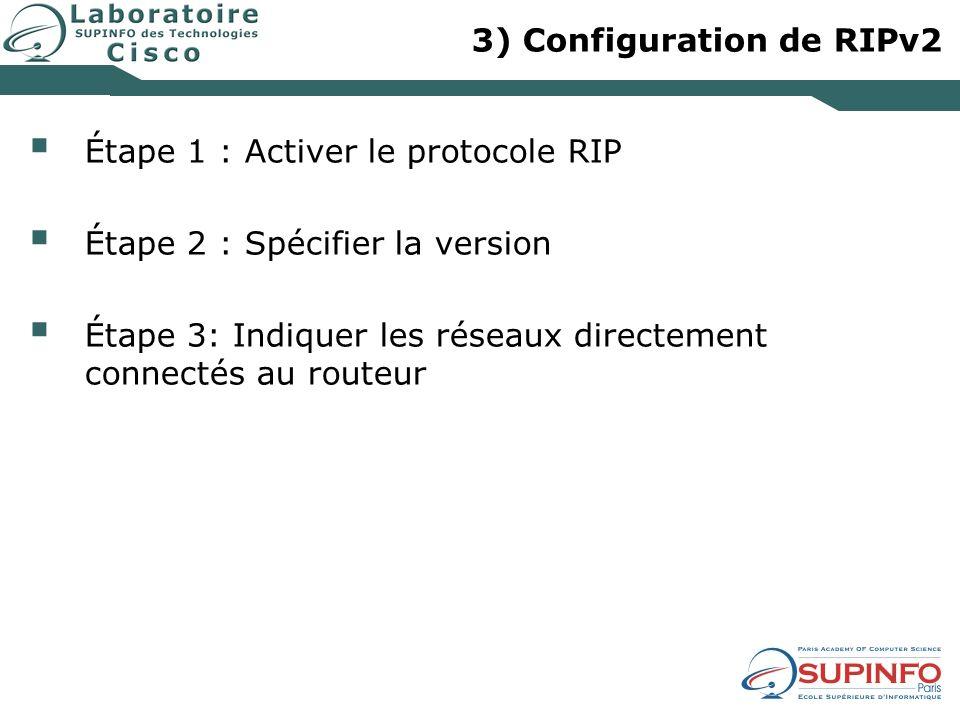 3) Configuration de RIPv2 Étape 1 : Activer le protocole RIP Étape 2 : Spécifier la version Étape 3: Indiquer les réseaux directement connectés au routeur