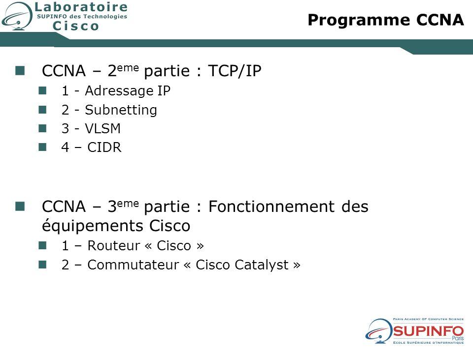 Programme CCNA CCNA – 2 eme partie : TCP/IP 1 - Adressage IP 2 - Subnetting 3 - VLSM 4 – CIDR CCNA – 3 eme partie : Fonctionnement des équipements Cis