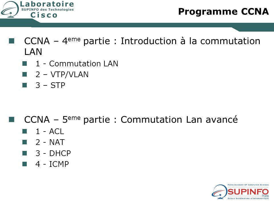 Programme CCNA CCNA – 4 eme partie : Introduction à la commutation LAN 1 - Commutation LAN 2 – VTP/VLAN 3 – STP CCNA – 5 eme partie : Commutation Lan