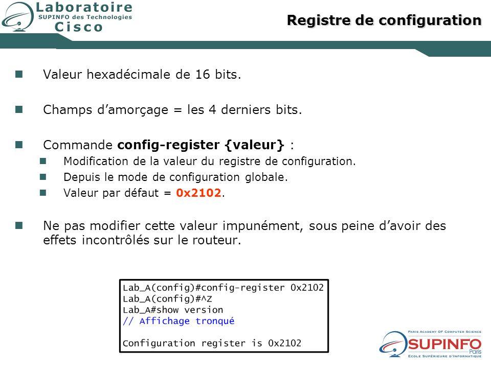 Registre de configuration Valeur hexadécimale de 16 bits. Champs damorçage = les 4 derniers bits. Commande config-register {valeur} : Modification de