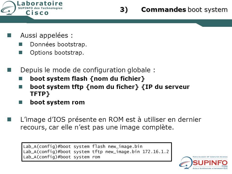 3)Commandes boot system Aussi appelées : Données bootstrap. Options bootstrap. Depuis le mode de configuration globale : boot system flash {nom du fic