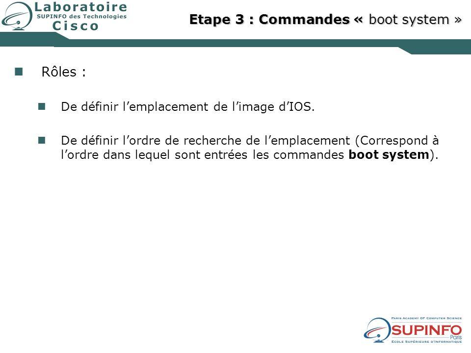 Etape 3 : Commandes « boot system » Rôles : De définir lemplacement de limage dIOS. De définir lordre de recherche de lemplacement (Correspond à lordr