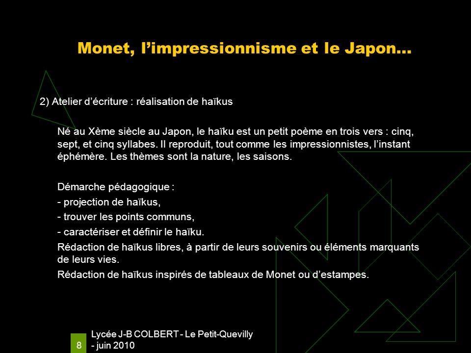 Lycée J-B COLBERT - Le Petit-Quevilly - juin 2010 8 Monet, limpressionnisme et le Japon… 2) Atelier décriture : réalisation de haïkus Né au Xème siècle au Japon, le haïku est un petit poème en trois vers : cinq, sept, et cinq syllabes.