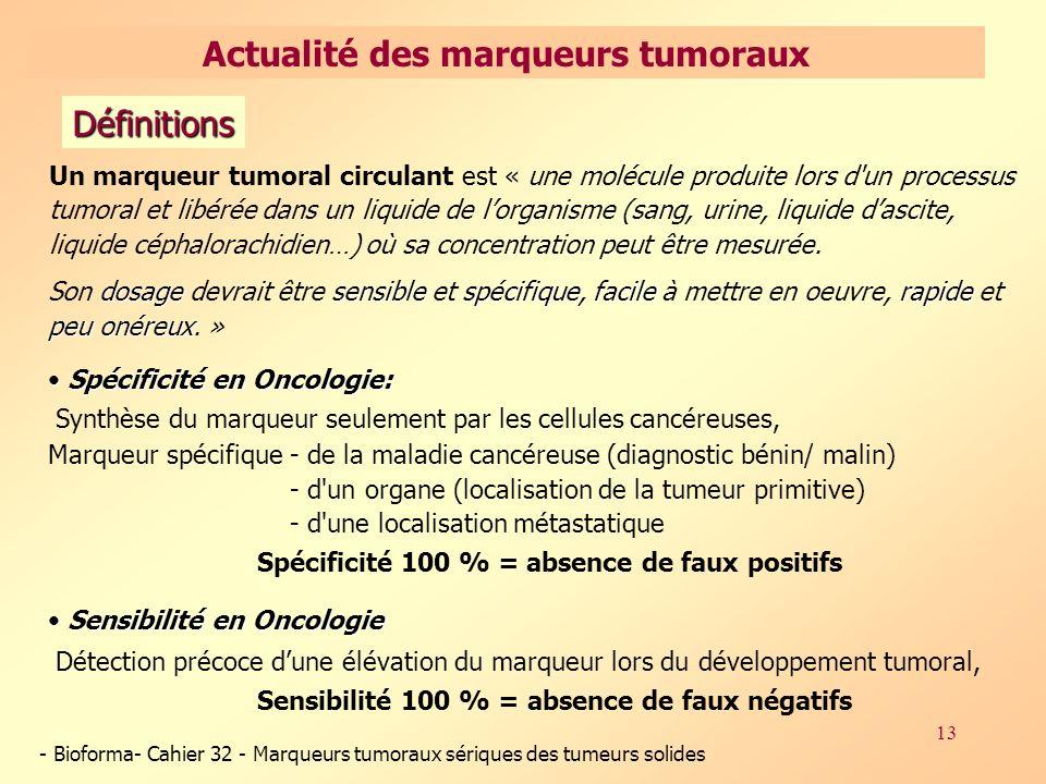 13 Un marqueur tumoral circulant est « une molécule produite lors d un processus tumoral et libérée dans un liquide de lorganisme (sang, urine, liquide dascite, liquide céphalorachidien…) où sa concentration peut être mesurée.