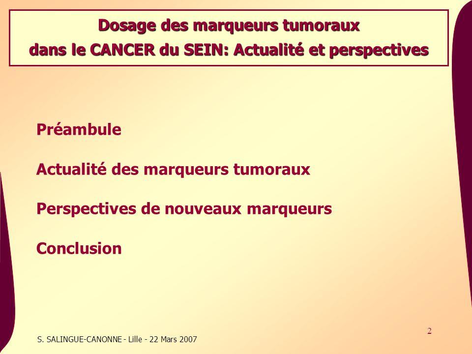 2 S. SALINGUE-CANONNE - Lille - 22 Mars 2007 Préambule Actualité des marqueurs tumoraux Perspectives de nouveaux marqueurs Conclusion Dosage des marqu