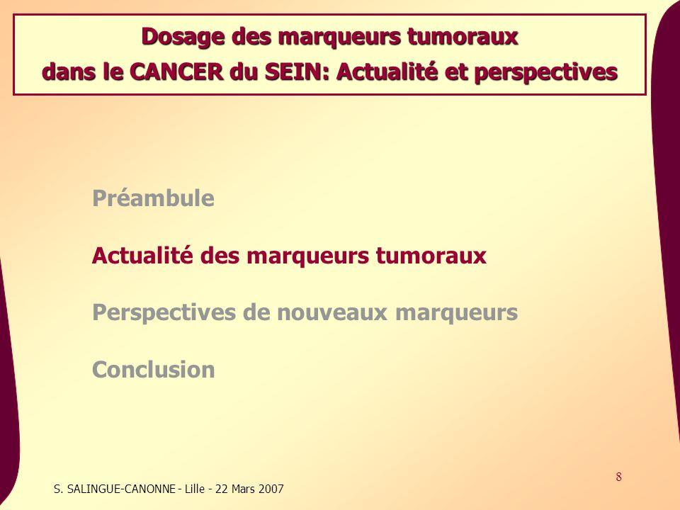 8 S. SALINGUE-CANONNE - Lille - 22 Mars 2007 Préambule Actualité des marqueurs tumoraux Perspectives de nouveaux marqueurs Conclusion Dosage des marqu