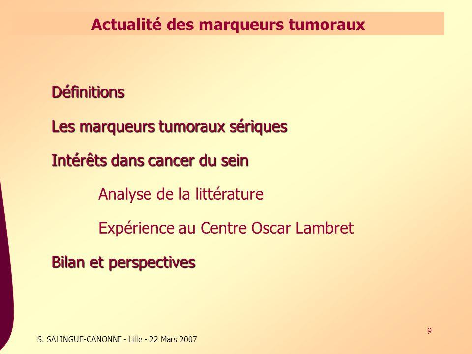 9 S. SALINGUE-CANONNE - Lille - 22 Mars 2007 Actualité des marqueurs tumoraux Définitions Les marqueurs tumoraux sériques Intérêts dans cancer du sein