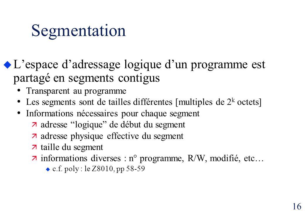 16 Segmentation Lespace dadressage logique dun programme est partagé en segments contigus Transparent au programme Les segments sont de tailles différ