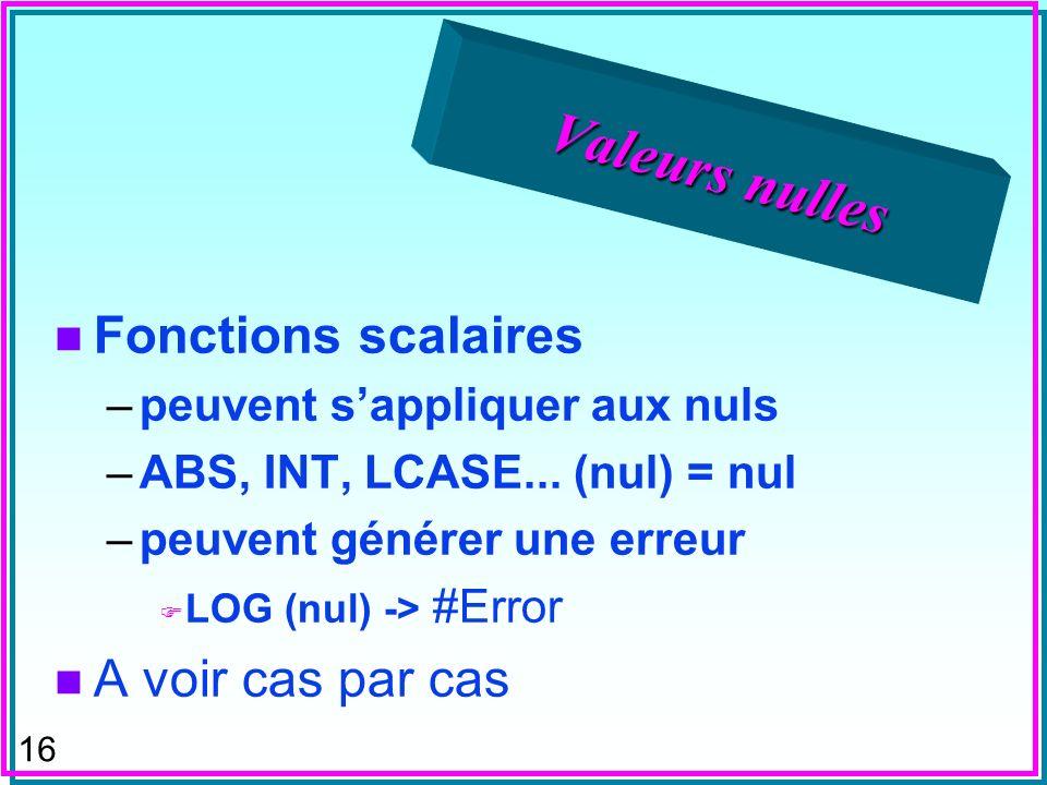 16 Valeurs nulles n Fonctions scalaires –peuvent sappliquer aux nuls –ABS, INT, LCASE... (nul) = nul –peuvent générer une erreur F LOG (nul) -> #Error