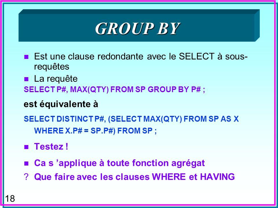 18 GROUP BY n Est une clause redondante avec le SELECT à sous- requêtes n La requête SELECT P#, MAX(QTY) FROM SP GROUP BY P# ; est équivalente à SELEC