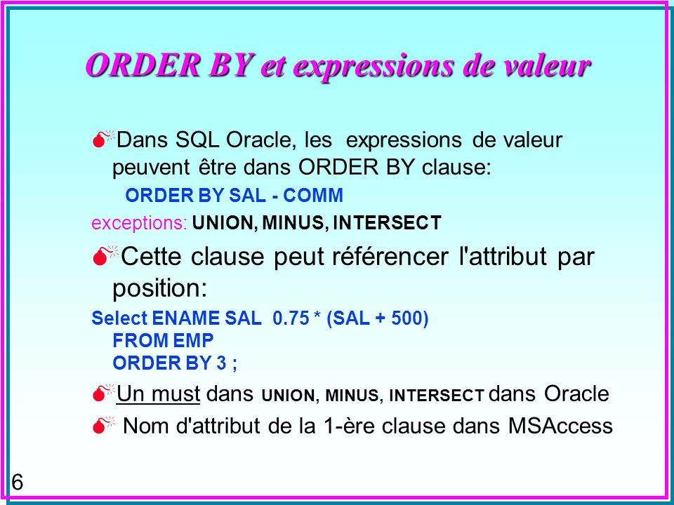 6 ORDER BY et expressions de valeur Dans SQL Oracle, les expressions de valeur peuvent être dans ORDER BY clause: ORDER BY SAL - COMM exceptions: UNIO