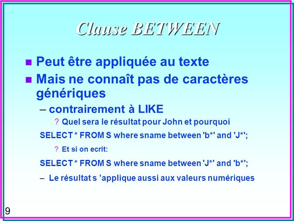 9 Clause BETWEEN n Peut être appliquée au texte n Mais ne connaît pas de caractères génériques –contrairement à LIKE ?Quel sera le résultat pour John