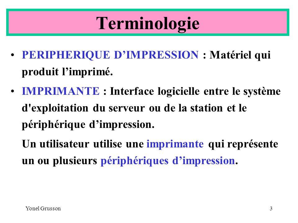 Yonel Grusson3 Terminologie PERIPHERIQUE DIMPRESSION : Matériel qui produit limprimé. IMPRIMANTE : Interface logicielle entre le système d'exploitatio