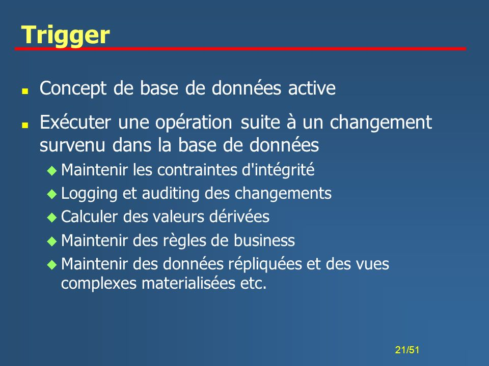 21/51 Trigger n Concept de base de données active n Exécuter une opération suite à un changement survenu dans la base de données u Maintenir les contr