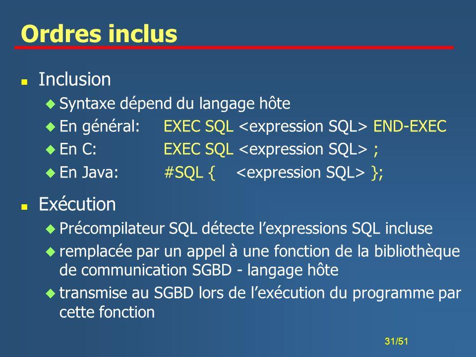 31/51 Ordres inclus n Inclusion u Syntaxe dépend du langage hôte u En général: EXEC SQL END-EXEC u En C: EXEC SQL ; u En Java: #SQL { }; n Exécution u