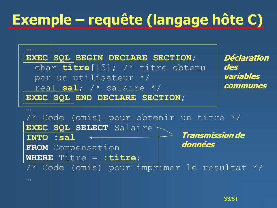 33/51 Exemple – requête (langage hôte C) … EXEC SQL BEGIN DECLARE SECTION; char titre[15]; /* titre obtenu par un utilisateur */ real sal; /* salaire
