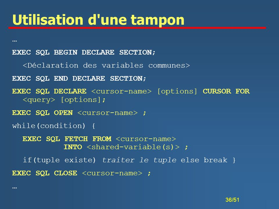 36/51 Utilisation d'une tampon … EXEC SQL BEGIN DECLARE SECTION; EXEC SQL END DECLARE SECTION; EXEC SQL DECLARE [options] CURSOR FOR [options]; EXEC S