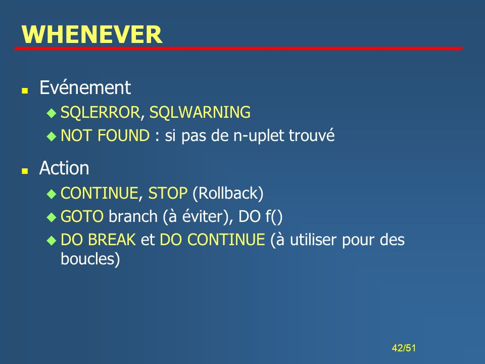 42/51 WHENEVER n Evénement u SQLERROR, SQLWARNING u NOT FOUND : si pas de n-uplet trouvé n Action u CONTINUE, STOP (Rollback) u GOTO branch (à éviter)