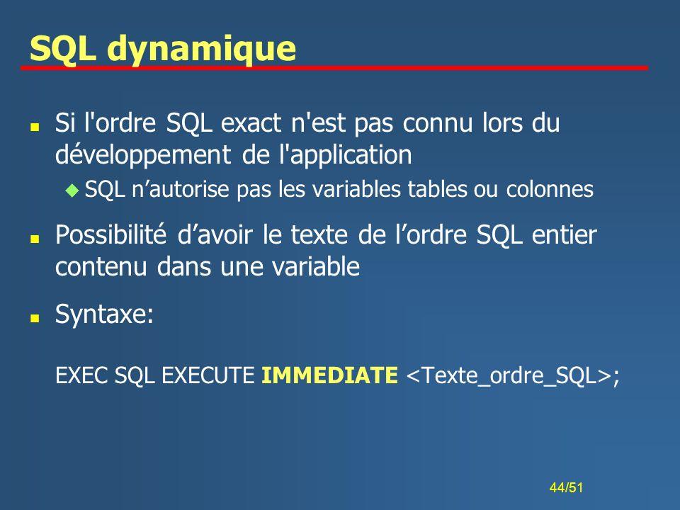 44/51 SQL dynamique n Si l'ordre SQL exact n'est pas connu lors du développement de l'application u SQL nautorise pas les variables tables ou colonnes