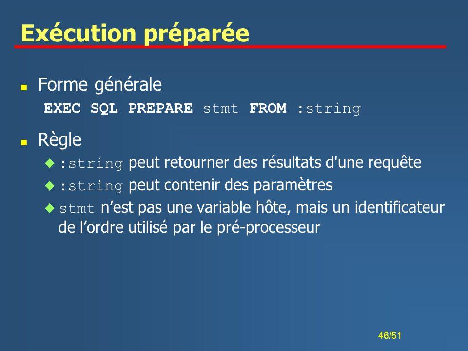 46/51 Exécution préparée n Forme générale EXEC SQL PREPARE stmt FROM :string n Règle :string peut retourner des résultats d'une requête :string peut c