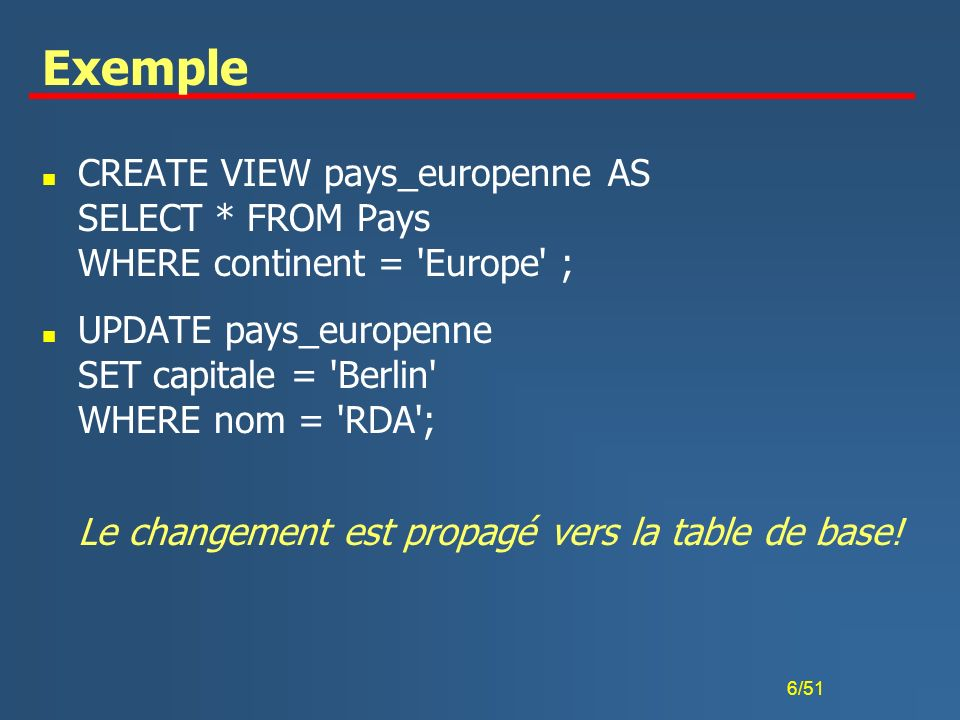 6/51 Exemple n CREATE VIEW pays_europenne AS SELECT * FROM Pays WHERE continent = 'Europe' ; n UPDATE pays_europenne SET capitale = 'Berlin' WHERE nom