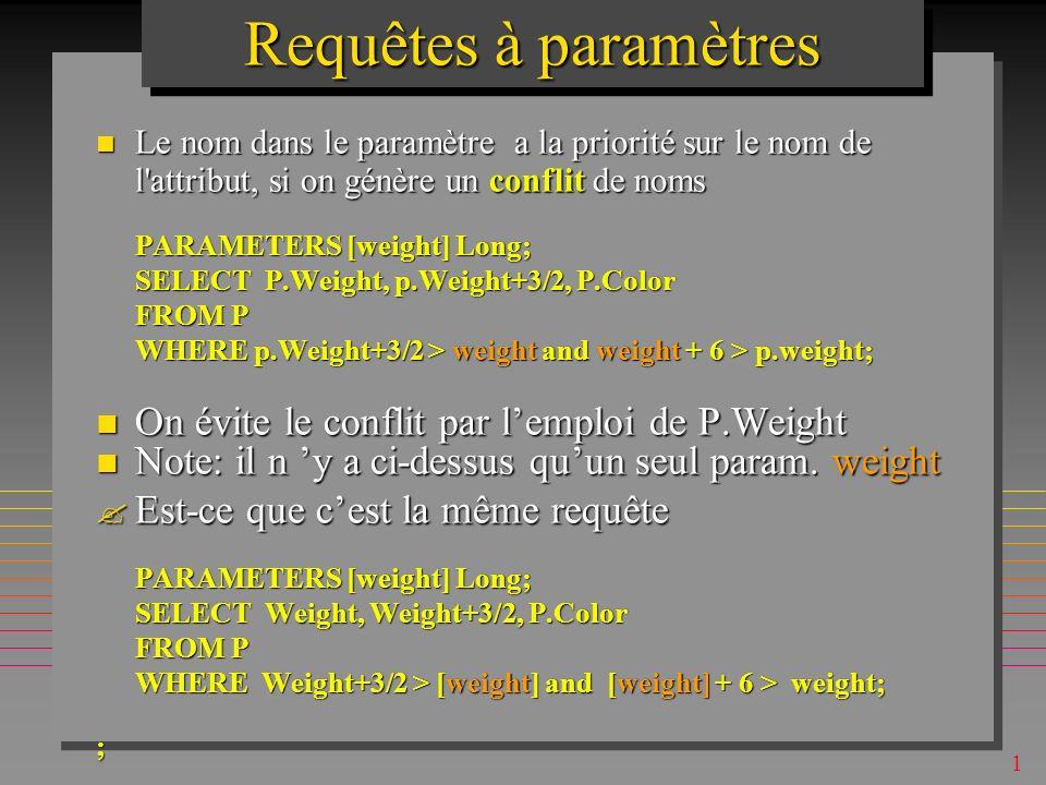 1 Requêtes à paramètres On peut utiliser plusieurs paramètres On peut utiliser plusieurs paramètres –pour une clause BETWEEN [Qty Min ] AND [Max ] On peut utiliser la clause LIKE [City ] On peut utiliser la clause LIKE [City ] Alors la réponse doit être selon la sémantique de la clause LIKE, Alors la réponse doit être selon la sémantique de la clause LIKE, –P.