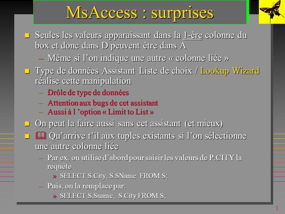 1 MsAccess : domaines On peut les simuler (en QBE) par : On peut les simuler (en QBE) par : –une table D source de valeurs »table de la base ou une liste de valeurs –une zone de texte modifiable (combo-box) sur lattribut A à valeurs dans D »déclaré dans la définition de A (partie Liste de choix /Lookup) –une requête déclarée dans la définition de A (dans « contenu / row source » )