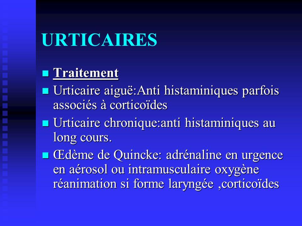 URTICAIRES Traitement Traitement Urticaire aiguë:Anti histaminiques parfois associés à corticoïdes Urticaire aiguë:Anti histaminiques parfois associés