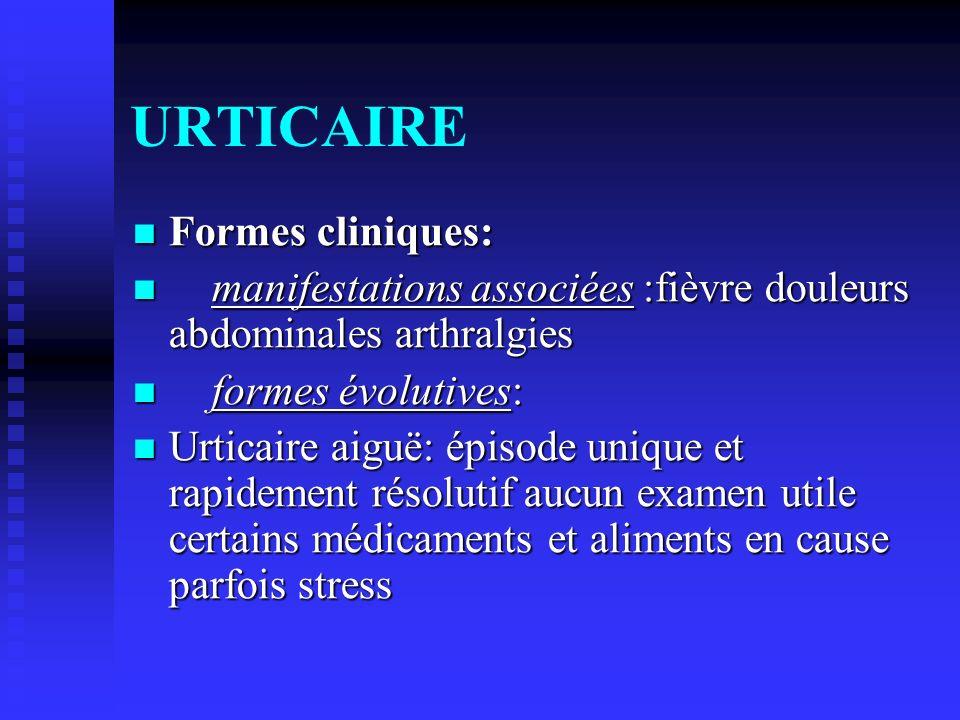 URTICAIRE Formes cliniques: Formes cliniques: manifestations associées :fièvre douleurs abdominales arthralgies manifestations associées :fièvre doule