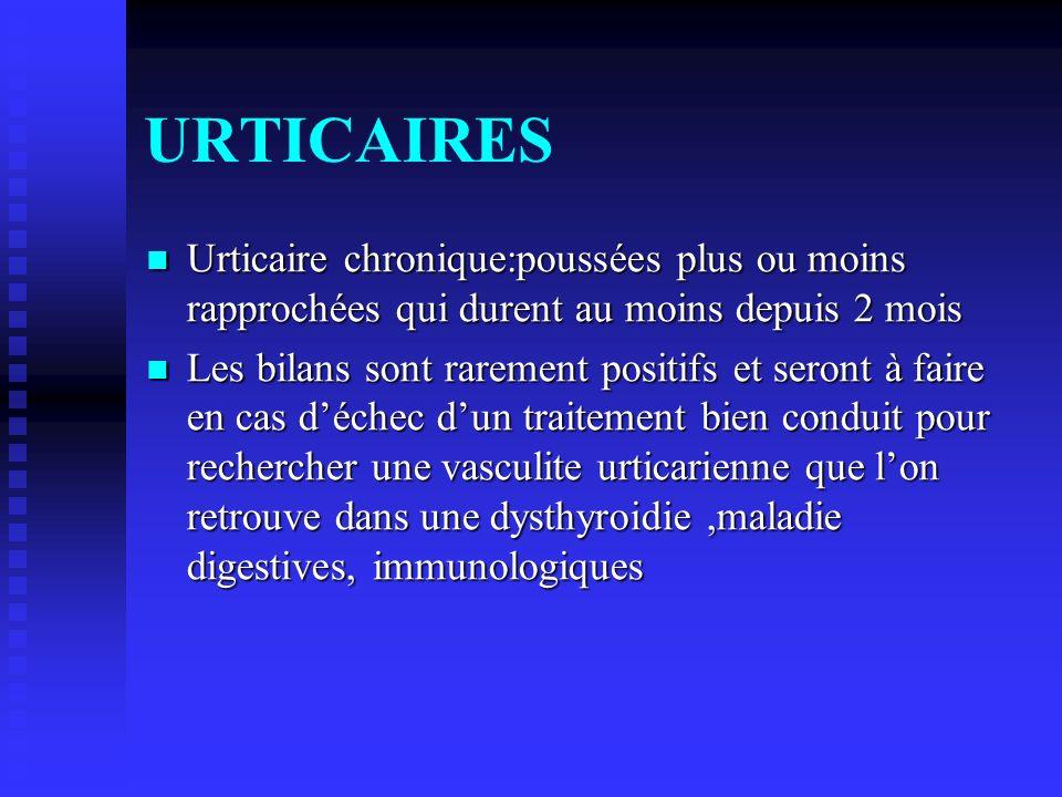 URTICAIRES Urticaire chronique:poussées plus ou moins rapprochées qui durent au moins depuis 2 mois Urticaire chronique:poussées plus ou moins rapproc