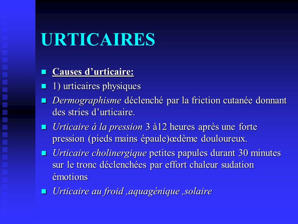 URTICAIRES Causes durticaire: Causes durticaire: 1) urticaires physiques 1) urticaires physiques Dermographisme déclenché par la friction cutanée donn
