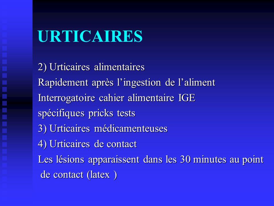 URTICAIRES 2) Urticaires alimentaires Rapidement après lingestion de laliment Interrogatoire cahier alimentaire IGE spécifiques pricks tests 3) Urtica