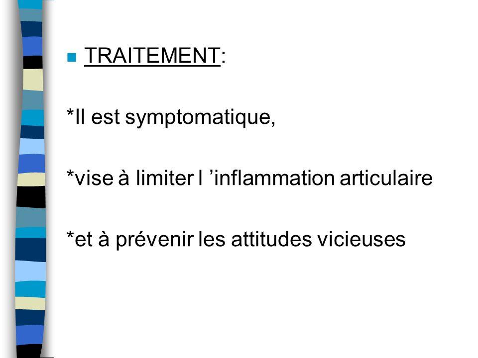 n TRAITEMENT: *Il est symptomatique, *vise à limiter l inflammation articulaire *et à prévenir les attitudes vicieuses