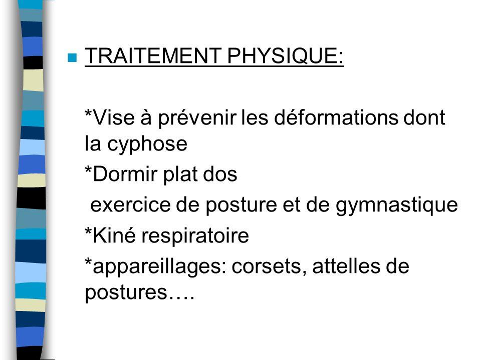 n TRAITEMENT PHYSIQUE: *Vise à prévenir les déformations dont la cyphose *Dormir plat dos exercice de posture et de gymnastique *Kiné respiratoire *ap