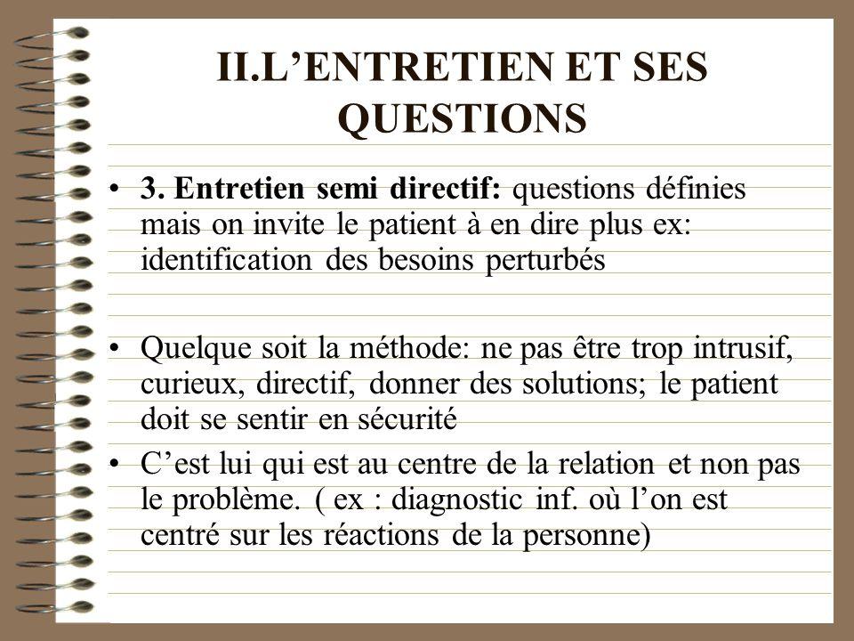 II.LENTRETIEN ET SES QUESTIONS 3. Entretien semi directif: questions définies mais on invite le patient à en dire plus ex: identification des besoins