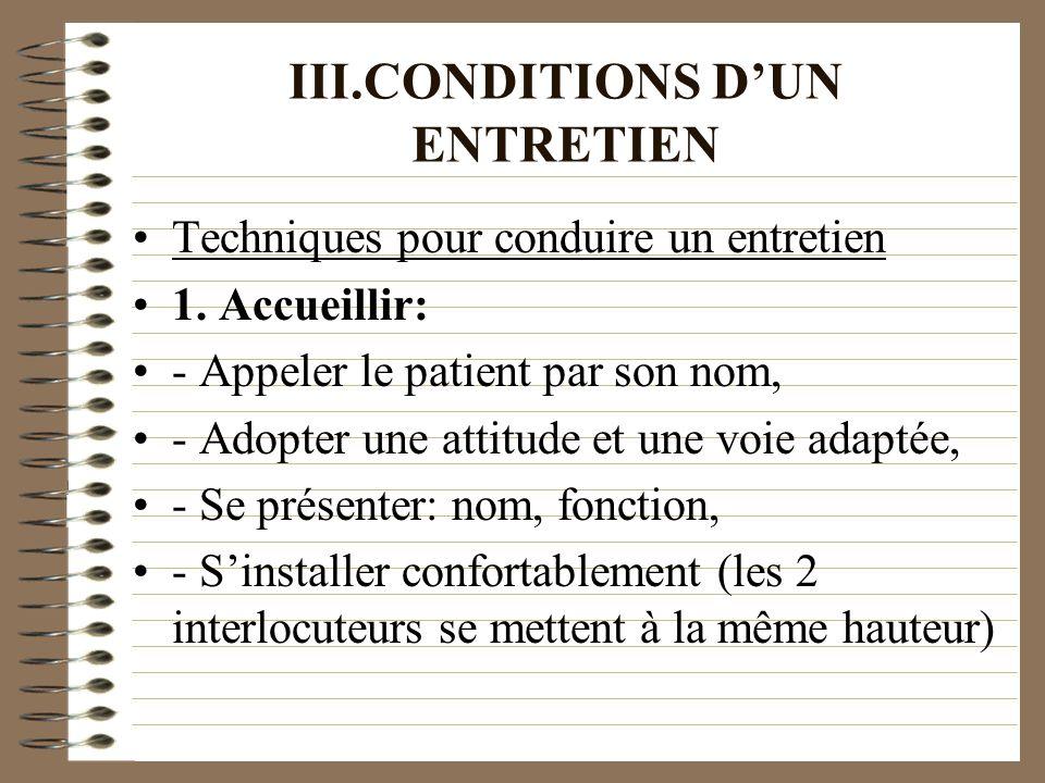 III.CONDITIONS DUN ENTRETIEN Techniques pour conduire un entretien 1. Accueillir: - Appeler le patient par son nom, - Adopter une attitude et une voie