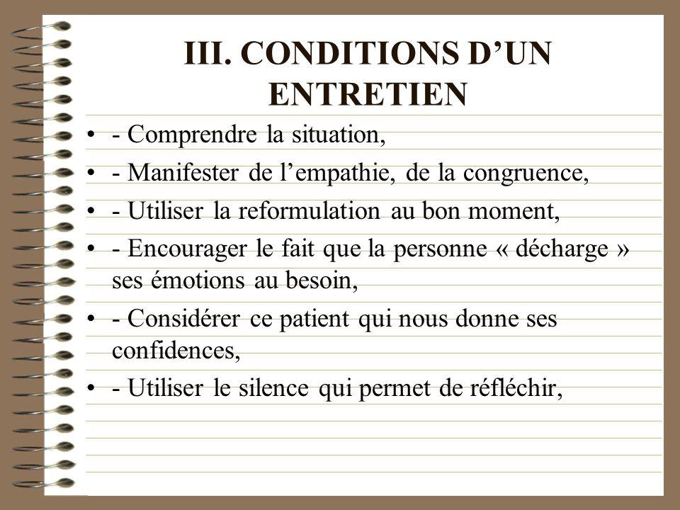 III. CONDITIONS DUN ENTRETIEN - Comprendre la situation, - Manifester de lempathie, de la congruence, - Utiliser la reformulation au bon moment, - Enc