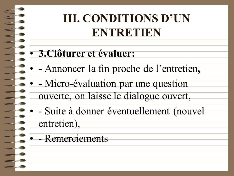 III. CONDITIONS DUN ENTRETIEN 3.Clôturer et évaluer: - Annoncer la fin proche de lentretien, - Micro-évaluation par une question ouverte, on laisse le