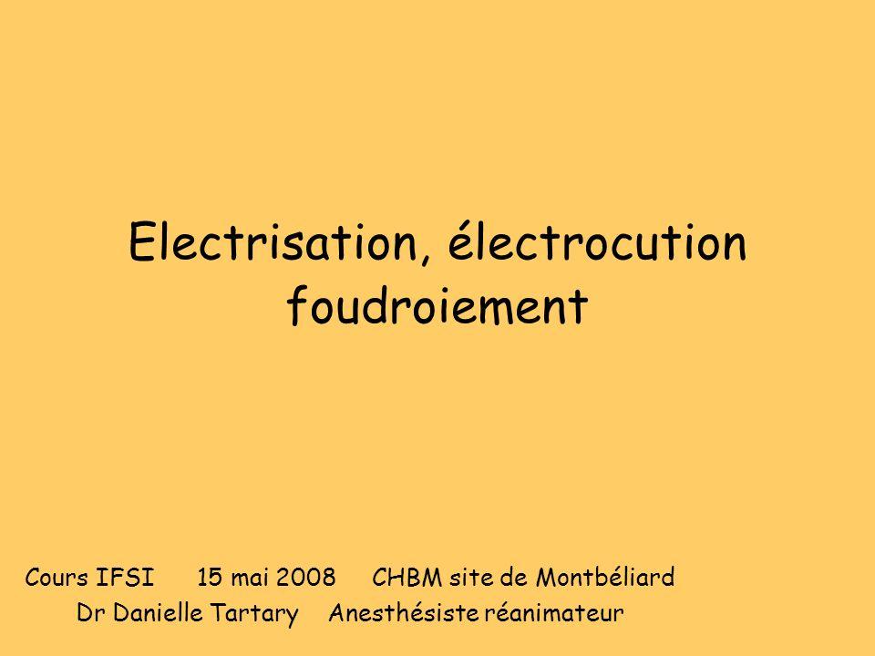 Electrisation, électrocution foudroiement Cours IFSI 15 mai 2008 CHBM site de Montbéliard Dr Danielle Tartary Anesthésiste réanimateur