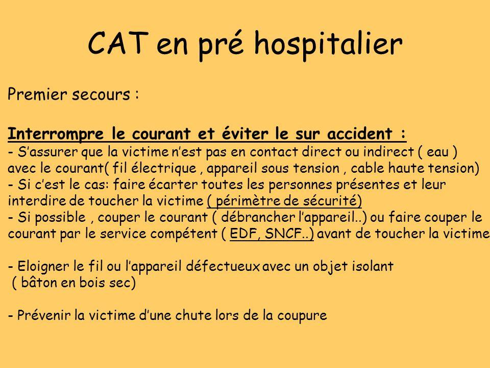 CAT en pré hospitalier Premier secours : Interrompre le courant et éviter le sur accident : - Sassurer que la victime nest pas en contact direct ou in
