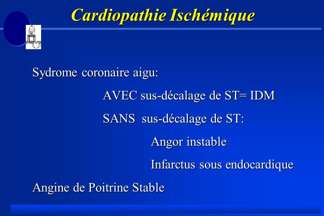 Cardiopathie Ischémique Cardiopathie Ischémique Sydrome coronaire aigu: AVEC sus-décalage de ST= IDM AVEC sus-décalage de ST= IDM SANS sus-décalage de ST: SANS sus-décalage de ST: Angor instable Angor instable Infarctus sous endocardique Infarctus sous endocardique Angine de Poitrine Stable