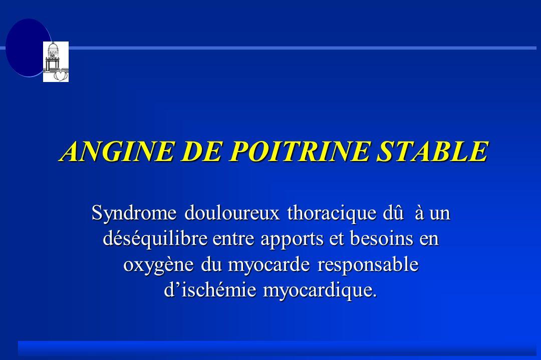 ANGINE DE POITRINE STABLE ANGINE DE POITRINE STABLE Syndrome douloureux thoracique dû à un déséquilibre entre apports et besoins en oxygène du myocarde responsable dischémie myocardique.