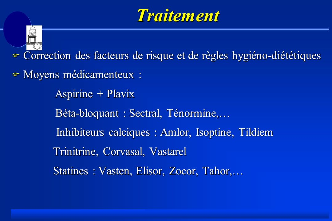 Traitement F Correction des facteurs de risque et de règles hygiéno-diététiques F Moyens médicamenteux : Aspirine + Plavix Aspirine + Plavix Béta-bloquant : Sectral, Ténormine,… Béta-bloquant : Sectral, Ténormine,… Inhibiteurs calciques : Amlor, Isoptine, Tildiem Inhibiteurs calciques : Amlor, Isoptine, Tildiem Trinitrine, Corvasal, Vastarel Trinitrine, Corvasal, Vastarel Statines : Vasten, Elisor, Zocor, Tahor,… Statines : Vasten, Elisor, Zocor, Tahor,…