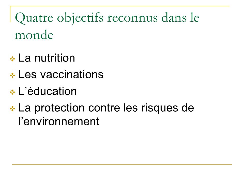 Quatre objectifs reconnus dans le monde La nutrition Les vaccinations Léducation La protection contre les risques de lenvironnement