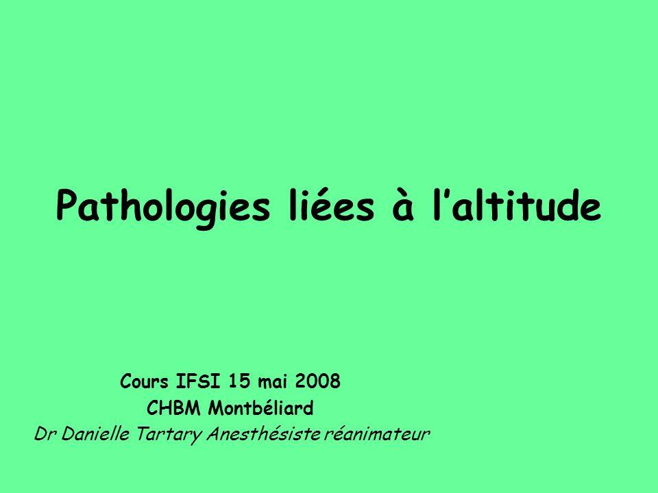 Pathologies liées à laltitude Cours IFSI 15 mai 2008 CHBM Montbéliard Dr Danielle Tartary Anesthésiste réanimateur