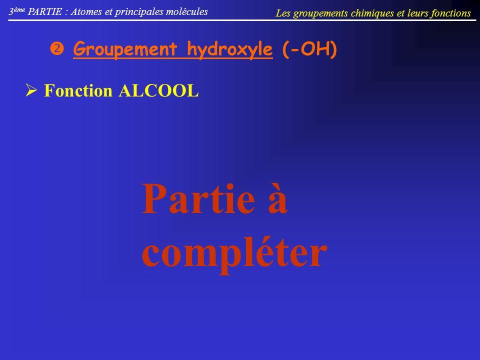 Groupement hydroxyle (-OH) 3 ème PARTIE : Atomes et principales molécules Les groupements chimiques et leurs fonctions Fonction ALCOOL Partie à compléter
