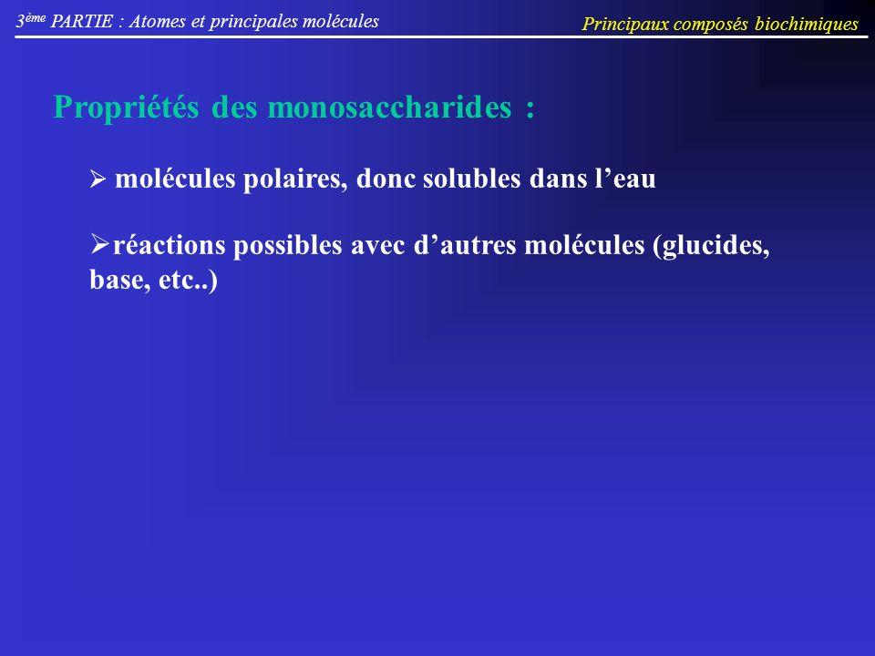 réactions possibles avec dautres molécules (glucides, base, etc..) Propriétés des monosaccharides : molécules polaires, donc solubles dans leau 3 ème PARTIE : Atomes et principales molécules Principaux composés biochimiques