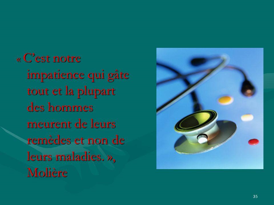 35 « Cest notre impatience qui gâte tout et la plupart des hommes meurent de leurs remèdes et non de leurs maladies. », Molière