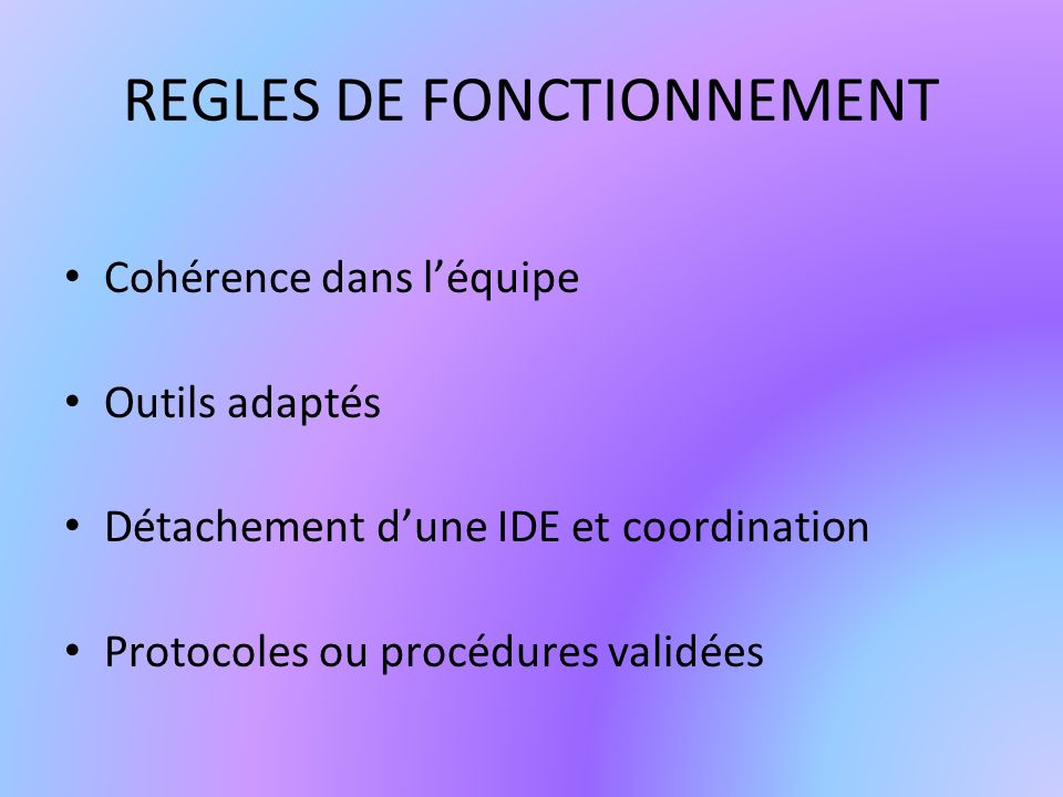 REGLES DE FONCTIONNEMENT Cohérence dans léquipe Outils adaptés Détachement dune IDE et coordination Protocoles ou procédures validées